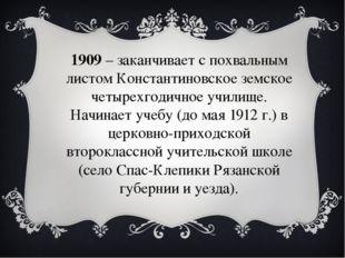 1909– заканчивает с похвальным листом Константиновское земское четырехгодичн