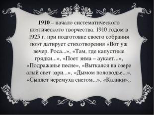 1910– начало систематического поэтического творчества. 1910 годом в 1925 г.