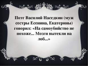 Поэт Василий Наседкин (муж сестры Есенина, Екатерины) говорил:«На самоубийст