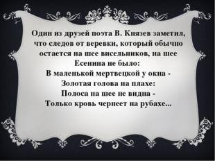 Один из друзей поэта В. Князев заметил, что следов от веревки, который обычно