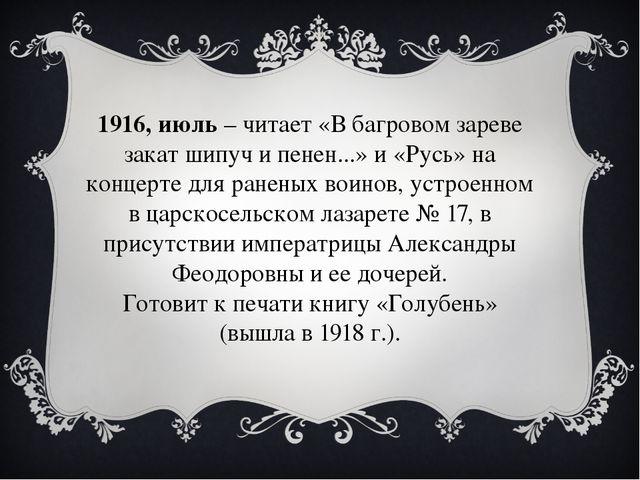 1916, июль– читает «В багровом зареве закат шипуч и пенен...» и «Русь» на ко...