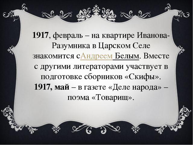 1917, февраль – на квартире Иванова-Разумника в Царском Селе знакомится сАндр...