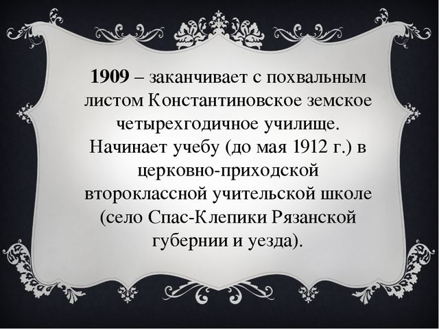 1909– заканчивает с похвальным листом Константиновское земское четырехгодичн...