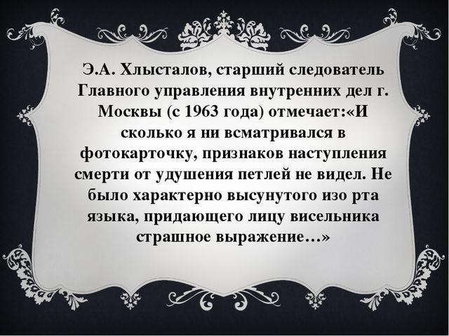 Э.А. Хлысталов, старший следователь Главного управления внутренних дел г. Мос...