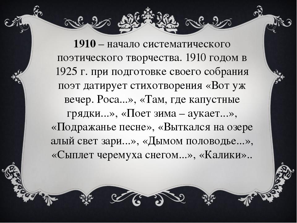 1910– начало систематического поэтического творчества. 1910 годом в 1925 г....