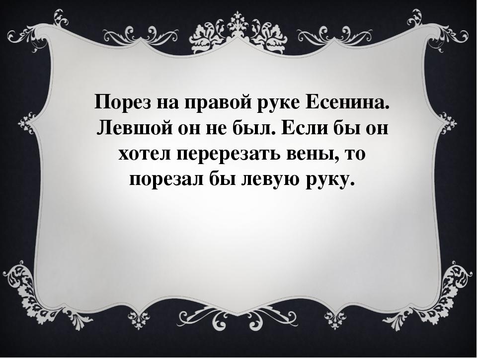 Порез на правой руке Есенина. Левшой он не был. Если бы он хотел перерезать в...