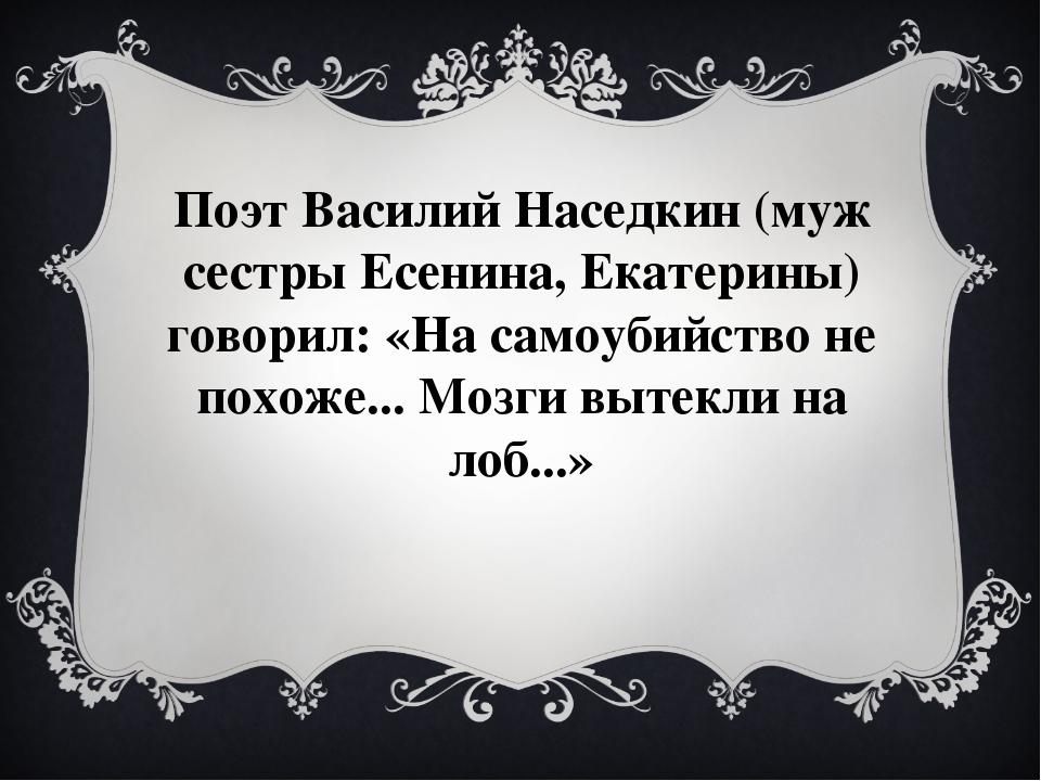 Поэт Василий Наседкин (муж сестры Есенина, Екатерины) говорил:«На самоубийст...