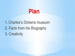 Plan 1. Charles's Dickens museum 2. Facts from his Biography 3. Creativity