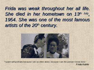 Frida was weak throughout her all life. She died in her hometown on 13th July