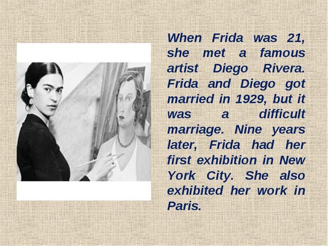 When Frida was 21, she met a famous artist Diego Rivera. Frida and Diego got...