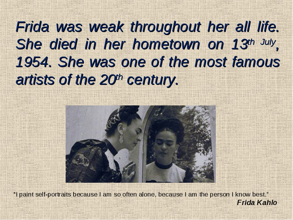 Frida was weak throughout her all life. She died in her hometown on 13th July...