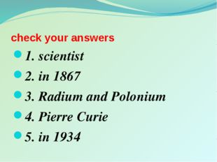 check your answers 1. scientist 2. in 1867 3. Radium and Polonium 4. Pierre C