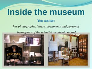 Inside the museum You can see: her photographs, letters, documents and person