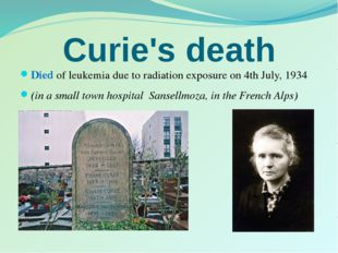 Curie's death Died of leukemia due to radiation exposure on 4th July, 1934 (i