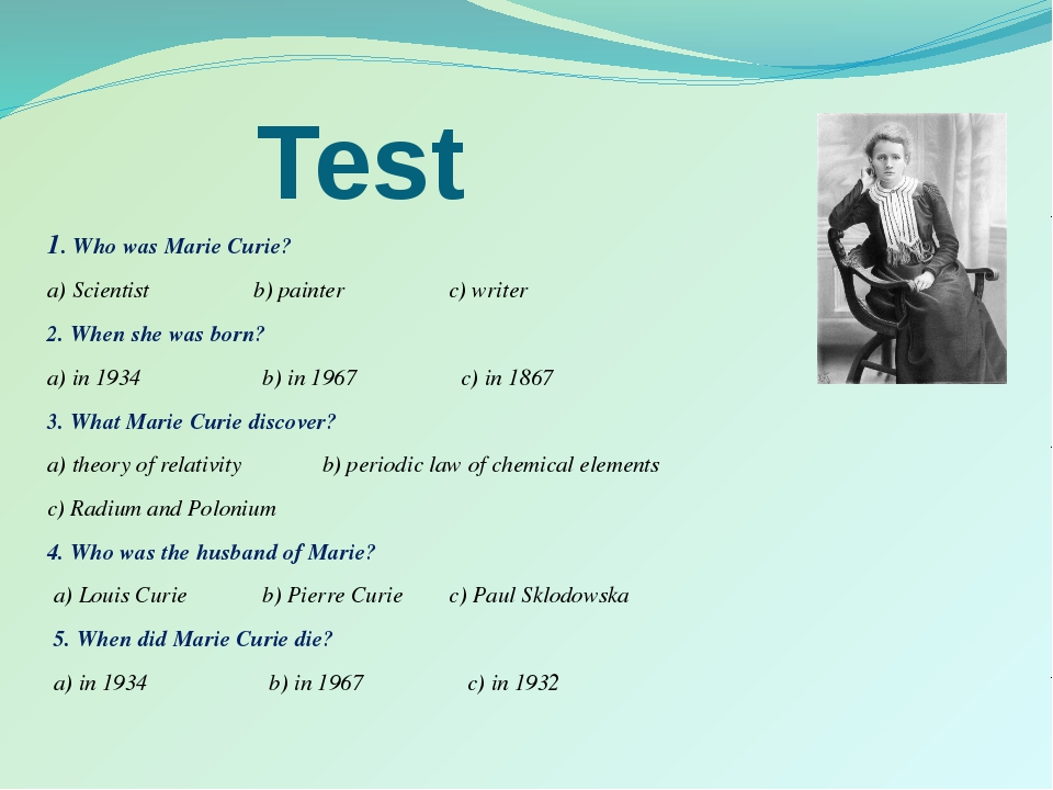 Test 1. Who was Marie Curie? a) Scientist b) painter c) writer 2. When she wa...
