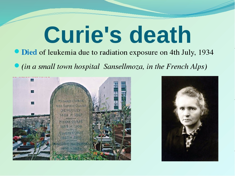 Curie's death Died of leukemia due to radiation exposure on 4th July, 1934 (i...