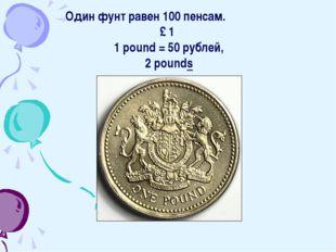Один фунт равен 100 пенсам. £ 1 1 pound = 50 рублей, 2 pounds