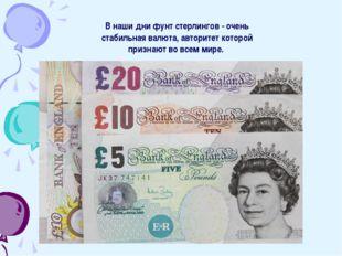В наши дни фунт стерлингов - очень стабильная валюта, авторитет которой призн