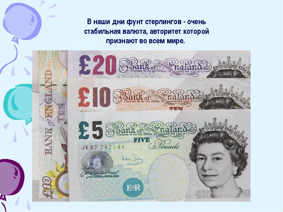 В наши дни фунт стерлингов - очень стабильная валюта, авторитет которой призн...