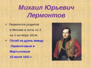 Михаил Юрьевич Лермонтов Лермонтов родился в Москве в ночь со 2 на 3 октября