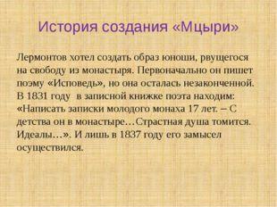 История создания «Мцыри» Лермонтов хотел создать образ юноши, рвущегося на св