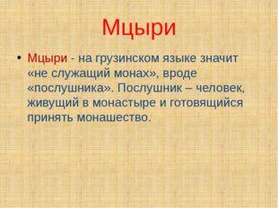 Мцыри Мцыри - на грузинском языке значит «не служащий монах», вроде «послушни