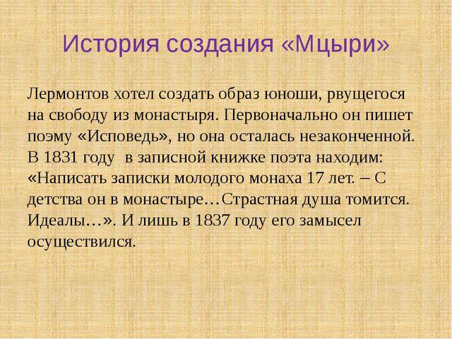История создания «Мцыри» Лермонтов хотел создать образ юноши, рвущегося на св...