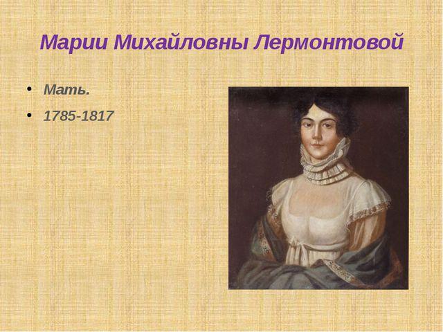 Марии Михайловны Лермонтовой Мать. 1785-1817