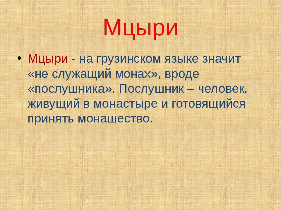 Мцыри Мцыри - на грузинском языке значит «не служащий монах», вроде «послушни...