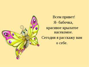 Всем привет! Я- бабочка, красивое крылатое насекомое. Сегодня я расскажу вам