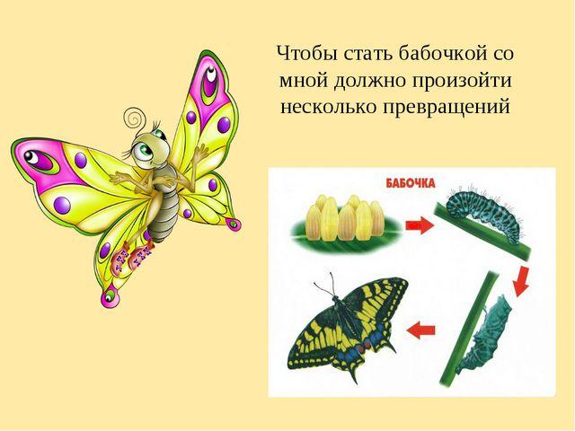 Чтобы стать бабочкой со мной должно произойти несколько превращений