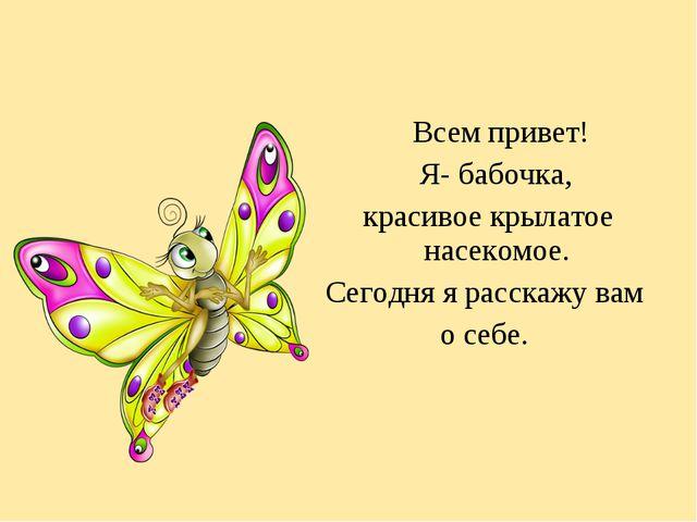 Всем привет! Я- бабочка, красивое крылатое насекомое. Сегодня я расскажу вам...