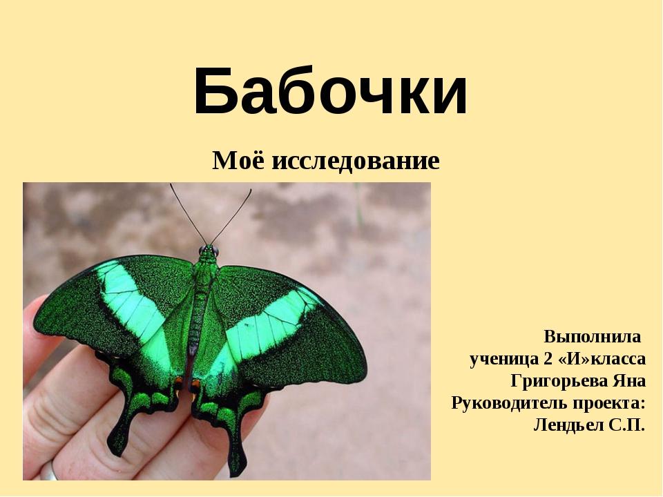 Бабочки Моё исследование Выполнила ученица 2 «И»класса Григорьева Яна Руковод...