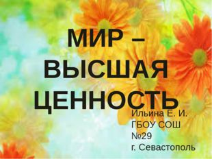 МИР – ВЫСШАЯ ЦЕННОСТЬ МИР – ВЫСШАЯ ЦЕННОСТЬ Ильина Е. И. ГБОУ СОШ №29 г. Сева