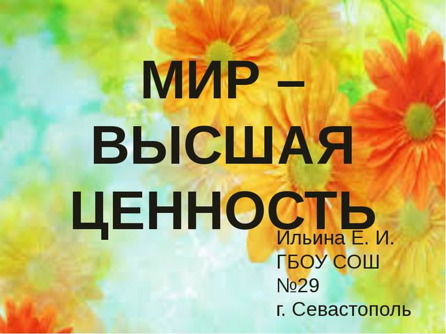 МИР – ВЫСШАЯ ЦЕННОСТЬ МИР – ВЫСШАЯ ЦЕННОСТЬ Ильина Е. И. ГБОУ СОШ №29 г. Сева...