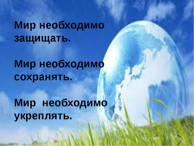 Мир необходимо защищать. Мир необходимо сохранять. Мир необходимо укреплять.