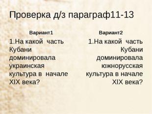 Проверка д/з параграф11-13 Вариант1 1.На какой часть Кубани доминировала укра