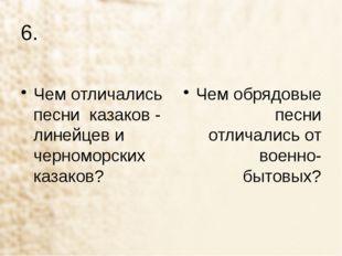 6. Чем отличались песни казаков - линейцев и черноморских казаков? Чем обрядо