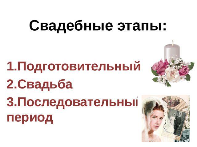 Свадебные этапы: 1.Подготовительный 2.Свадьба 3.Последовательный период