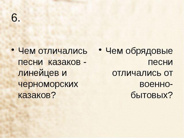 6. Чем отличались песни казаков - линейцев и черноморских казаков? Чем обрядо...