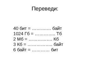Переведи: 40 бит = ……….… байт 1024 Гб = ………….. Тб 2 Мб = ……………. Кб 3 Кб = ………
