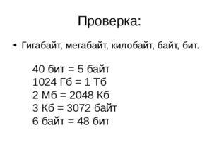 Проверка: Гигабайт, мегабайт, килобайт, байт, бит. 40 бит = 5 байт 1024 Гб =