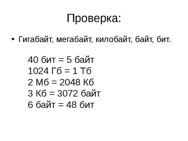 Проверка: Гигабайт, мегабайт, килобайт, байт, бит. 40 бит = 5 байт 1024 Гб =...