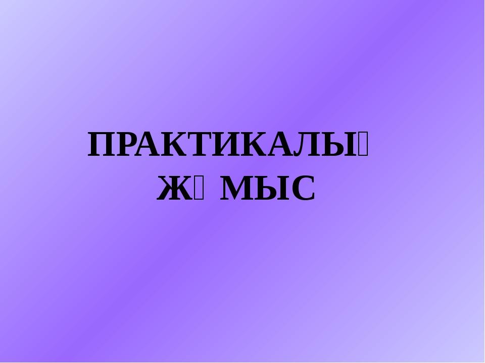 ПРАКТИКАЛЫҚ ЖҰМЫС
