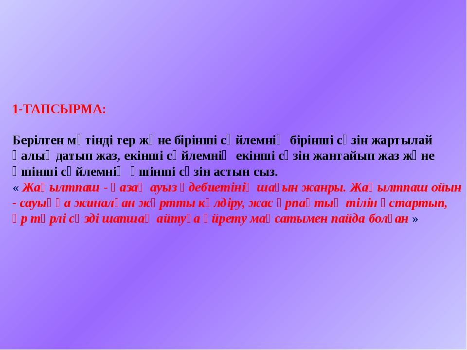 1-ТАПСЫРМА: Берілген мәтінді тер және бірінші сөйлемнің бірінші сөзін жартыл...
