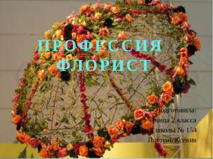 ПРОФЕССИЯ ФЛОРИСТ Подготовила: Ученица 2 класса Средней школы № 154 Плетень К
