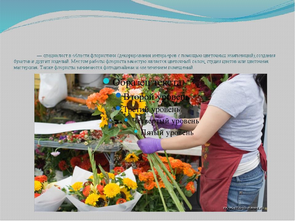 Флори́ст— специалист в областифлористики(декорированияинтерьеровс помощь...