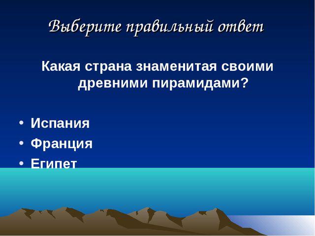 Выберите правильный ответ Какая страна знаменитая своими древними пирамидами?...