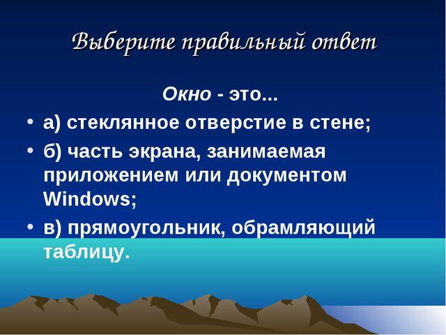Выберите правильный ответ Окно - это... а) стеклянное отверстие в стене; б) ч...