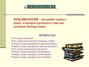 ЛЕКСИКОЛОГИЯ – это раздел науки о языке, в котором изучается слово как основн